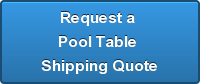 Request a  Pool Table  Shipping Quote